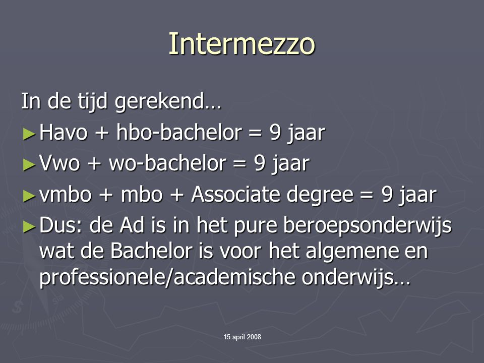 15 april 2008 Intermezzo In de tijd gerekend… ► Havo + hbo-bachelor = 9 jaar ► Vwo + wo-bachelor = 9 jaar ► vmbo + mbo + Associate degree = 9 jaar ► Dus: de Ad is in het pure beroepsonderwijs wat de Bachelor is voor het algemene en professionele/academische onderwijs…