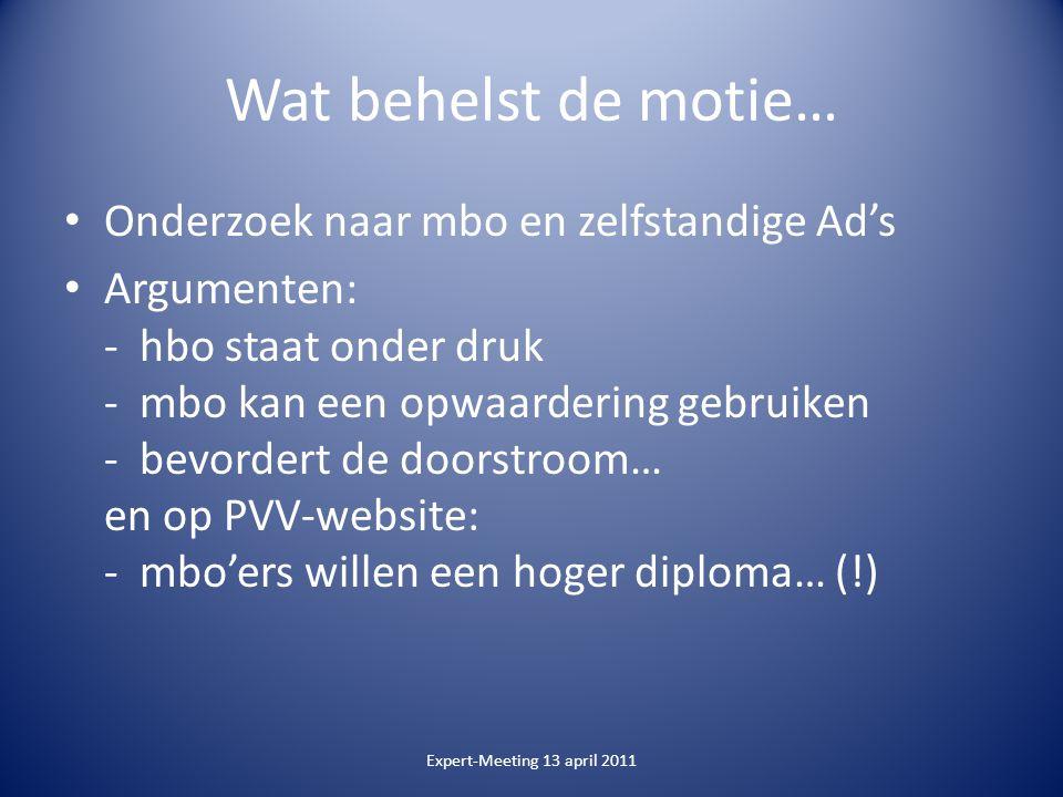 Wat behelst de motie… Onderzoek naar mbo en zelfstandige Ad's Argumenten: - hbo staat onder druk - mbo kan een opwaardering gebruiken - bevordert de doorstroom… en op PVV-website: - mbo'ers willen een hoger diploma… (!) Expert-Meeting 13 april 2011