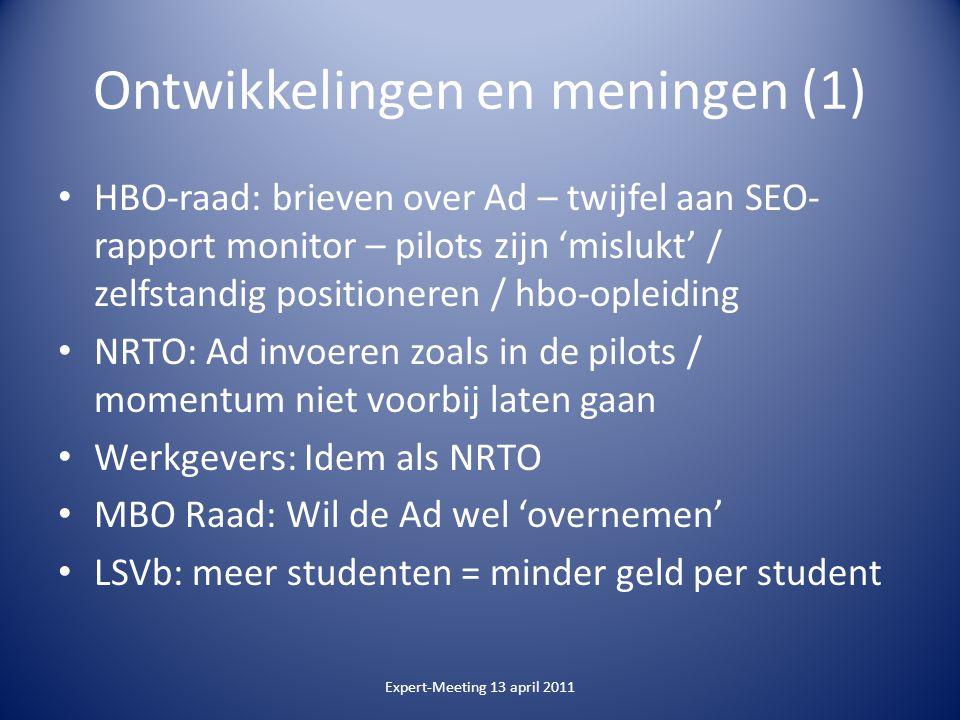 Ontwikkelingen en meningen (1) HBO-raad: brieven over Ad – twijfel aan SEO- rapport monitor – pilots zijn 'mislukt' / zelfstandig positioneren / hbo-opleiding NRTO: Ad invoeren zoals in de pilots / momentum niet voorbij laten gaan Werkgevers: Idem als NRTO MBO Raad: Wil de Ad wel 'overnemen' LSVb: meer studenten = minder geld per student Expert-Meeting 13 april 2011