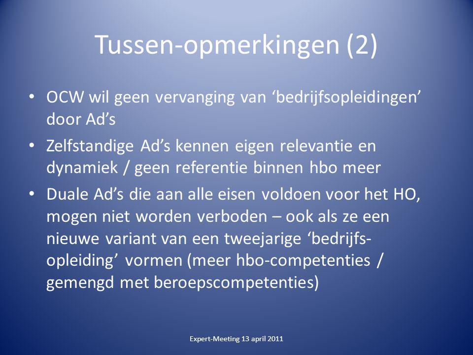 Tussen-opmerkingen (2) OCW wil geen vervanging van 'bedrijfsopleidingen' door Ad's Zelfstandige Ad's kennen eigen relevantie en dynamiek / geen referentie binnen hbo meer Duale Ad's die aan alle eisen voldoen voor het HO, mogen niet worden verboden – ook als ze een nieuwe variant van een tweejarige 'bedrijfs- opleiding' vormen (meer hbo-competenties / gemengd met beroepscompetenties) Expert-Meeting 13 april 2011