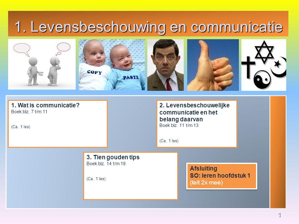1. Levensbeschouwing en communicatie 1 1. Wat is communicatie? Boek blz. 7 t/m 11 (Ca. 1 les) 3. Tien gouden tips Boek blz. 14 t/m 19 (Ca. 1 les) 2. L