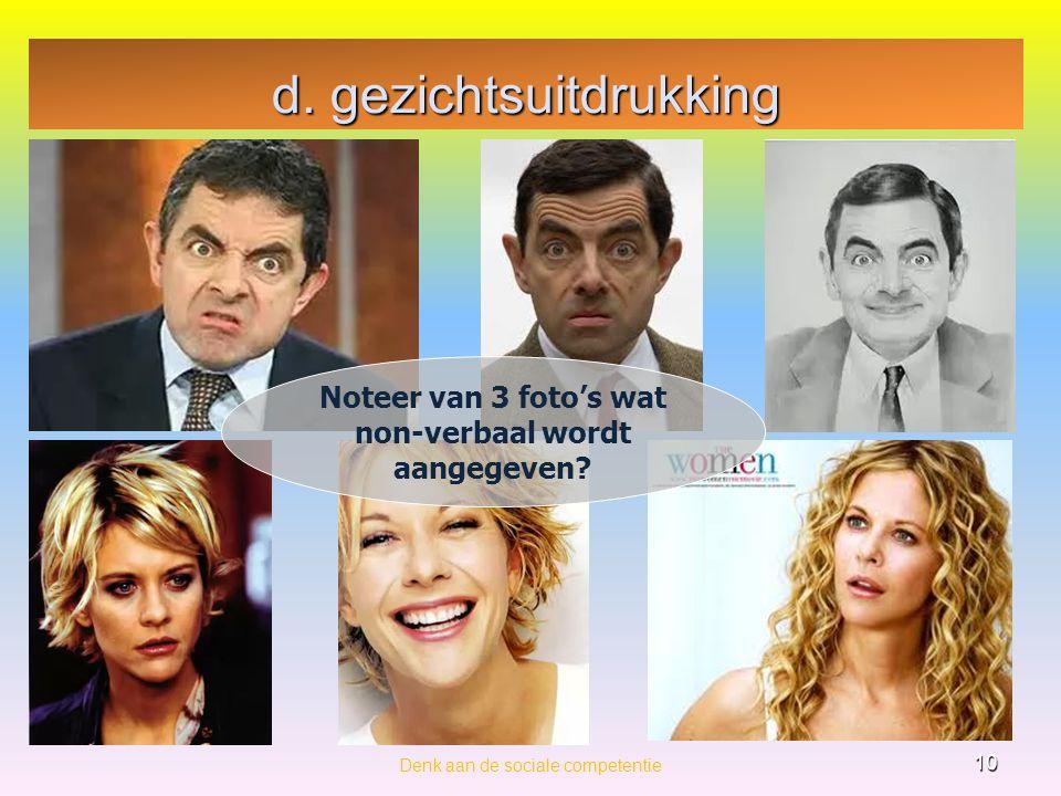 d. gezichtsuitdrukking Denk aan de sociale competentie 10 Noteer van 3 foto's wat non-verbaal wordt aangegeven?