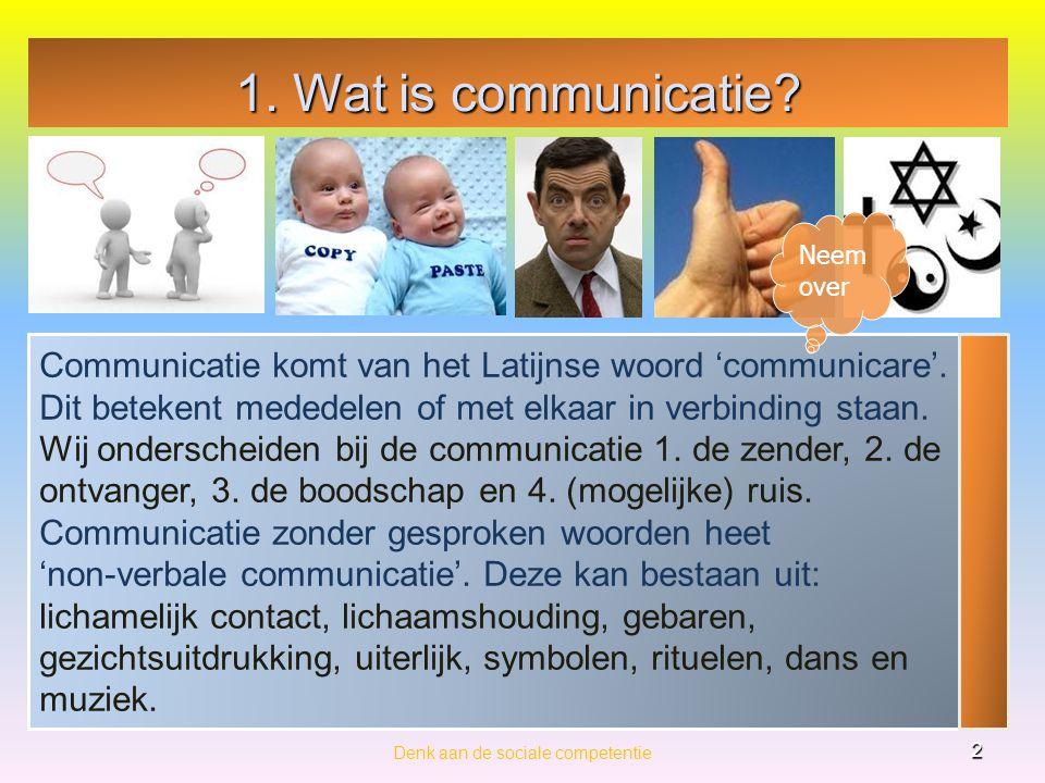 1. Wat is communicatie? Denk aan de sociale competentie 2 Communicatie komt van het Latijnse woord 'communicare'. Dit betekent mededelen of met elkaar
