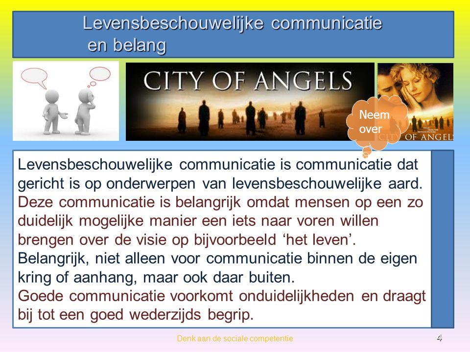 Levensbeschouwelijke communicatie en belang en belang Denk aan de sociale competentie 4 Levensbeschouwelijke communicatie is communicatie dat gericht