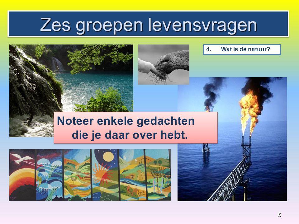 Zes groepen levensvragen 6 4. Wat is de natuur? Noteer enkele gedachten die je daar over hebt.