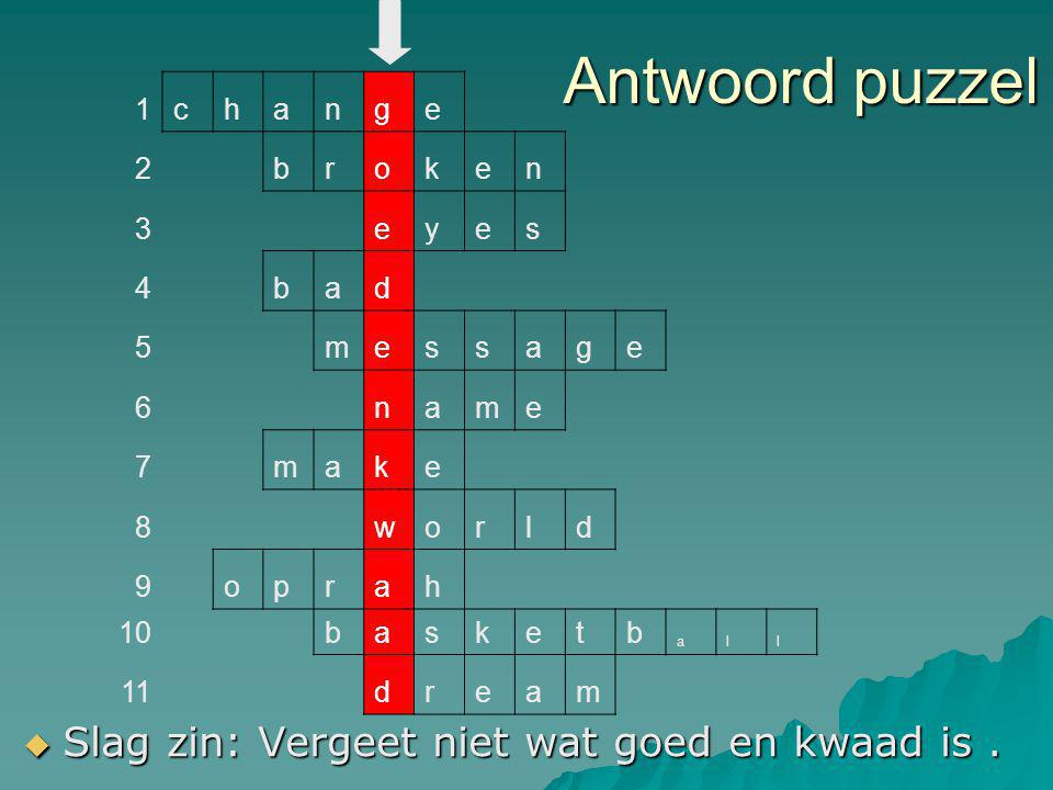 Antwoord puzzel  Slag zin: Vergeet niet wat goed en kwaad is. 1change 2broken 3eyes 4bad 5message 6name 7make 8world 9oprah 10basketb all 11dream