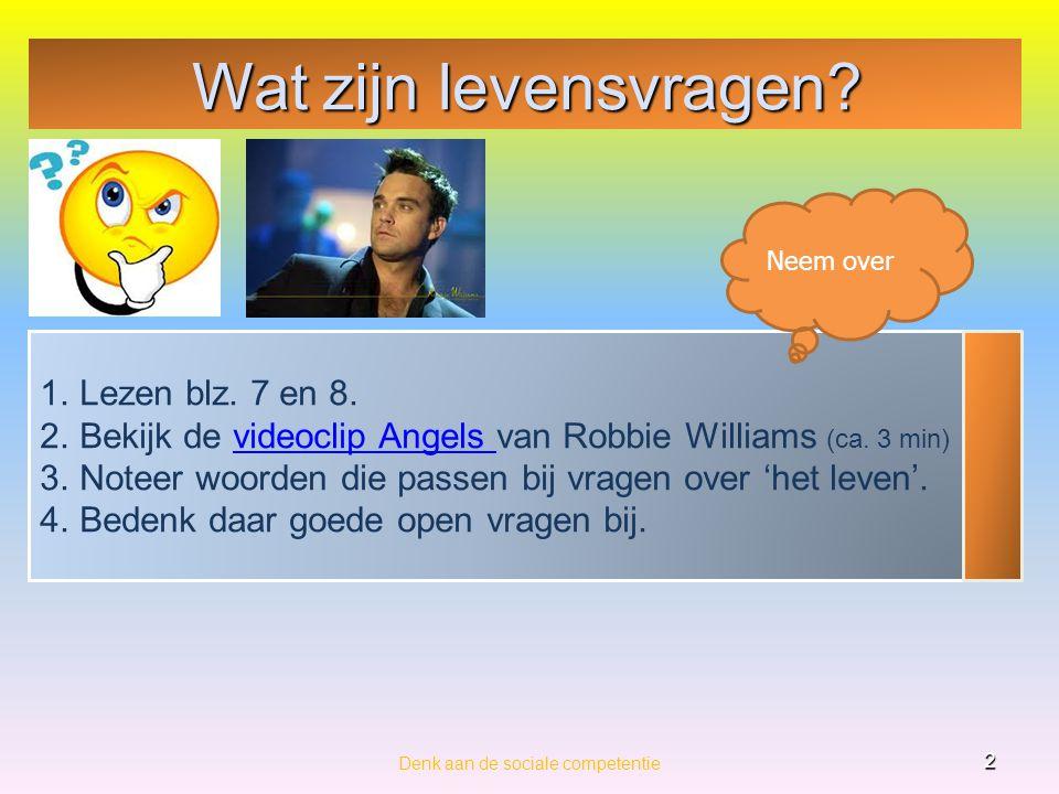 Wat zijn levensvragen? Denk aan de sociale competentie 2 1.Lezen blz. 7 en 8. 2.Bekijk de videoclip Angels van Robbie Williams (ca. 3 min)videoclip An