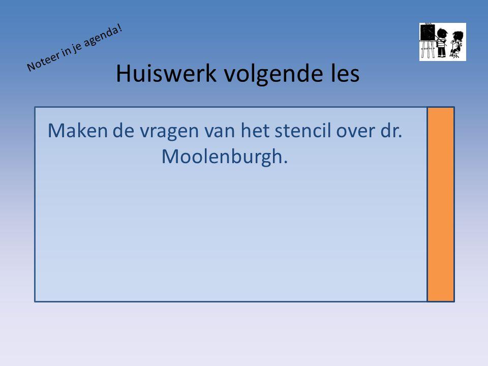 Huiswerk volgende les Maken de vragen van het stencil over dr. Moolenburgh. Noteer in je agenda!