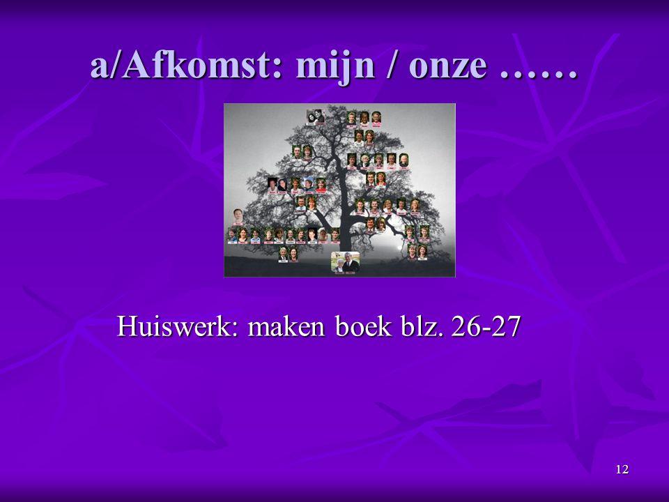 12 a/Afkomst: mijn / onze …… Huiswerk: maken boek blz. 26-27