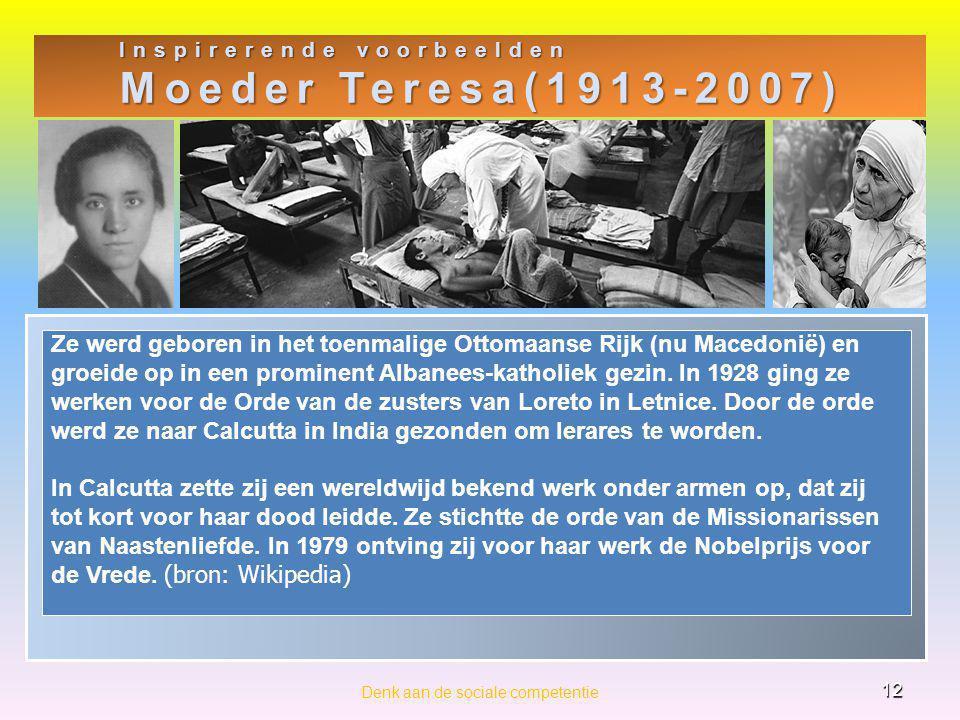 Inspirerende voorbeelden Moeder Teresa(1913-2007) 12 Denk aan de sociale competentie Ze werd geboren in het toenmalige Ottomaanse Rijk (nu Macedonië) en groeide op in een prominent Albanees-katholiek gezin.