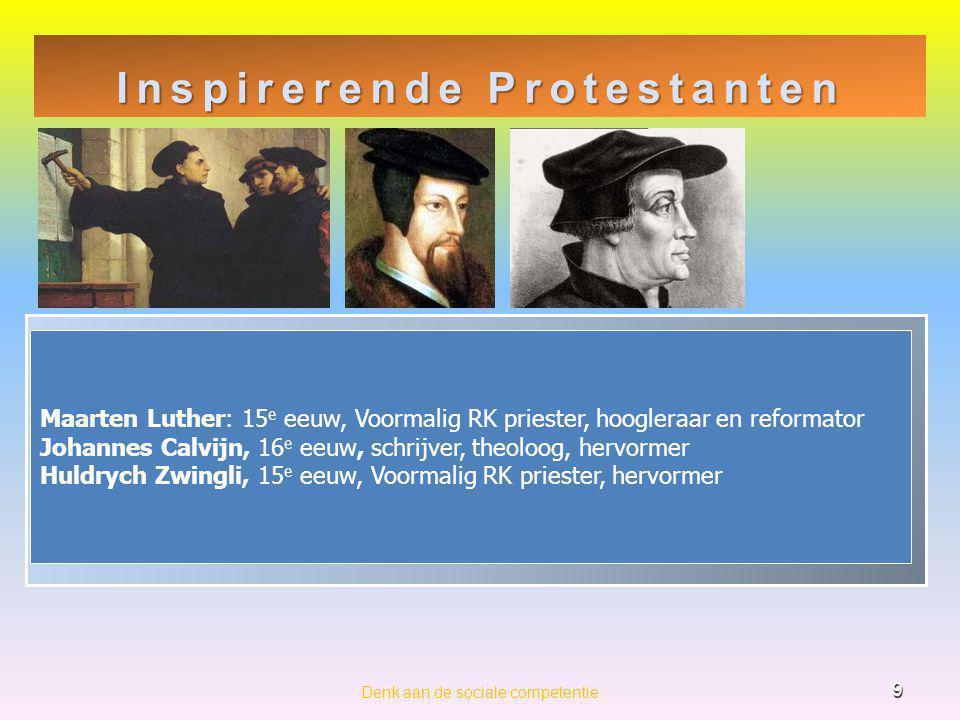 Inspirerende Protestanten 9 Denk aan de sociale competentie Maarten Luther: 15 e eeuw, Voormalig RK priester, hoogleraar en reformator Johannes Calvijn, 16 e eeuw, schrijver, theoloog, hervormer Huldrych Zwingli, 15 e eeuw, Voormalig RK priester, hervormer