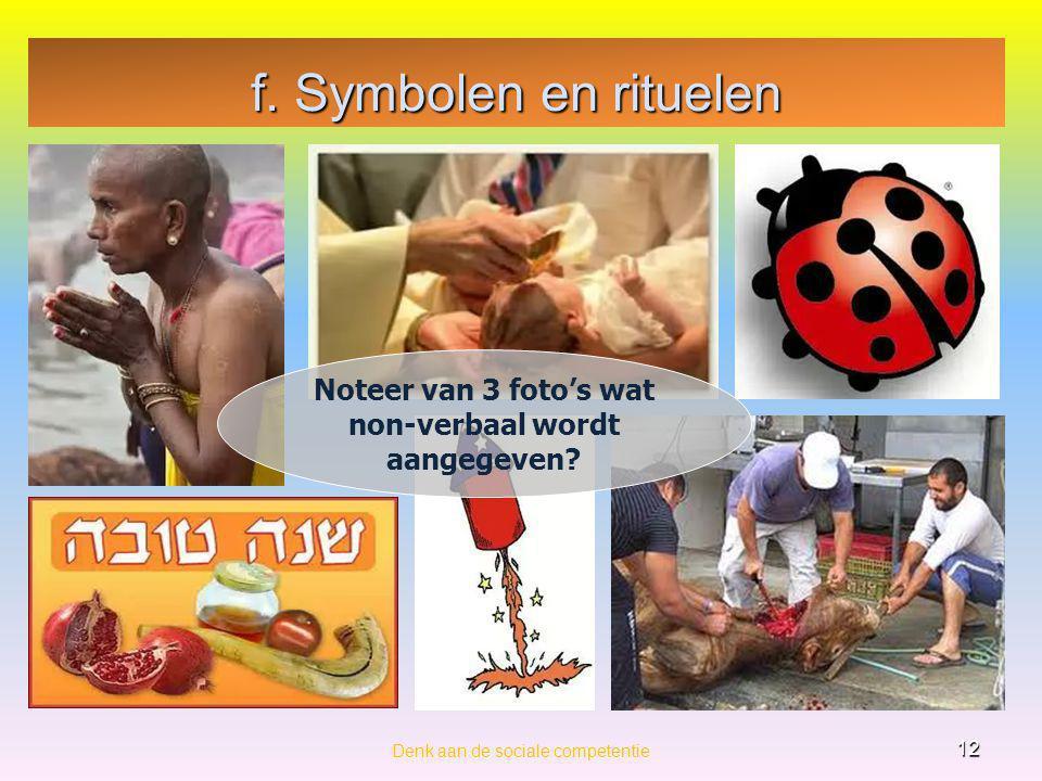 f. Symbolen en rituelen Denk aan de sociale competentie 12 Noteer van 3 foto's wat non-verbaal wordt aangegeven?