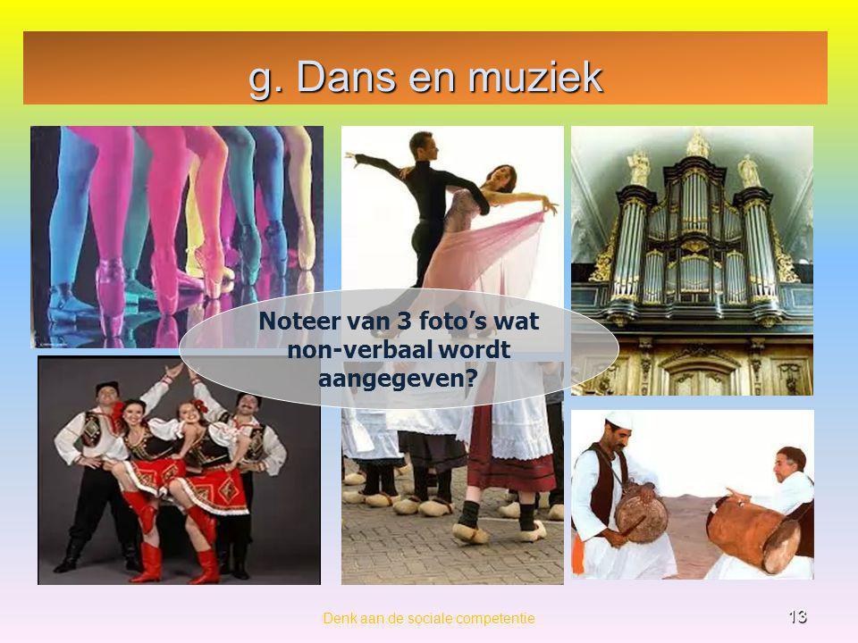 g. Dans en muziek Denk aan de sociale competentie 13 Noteer van 3 foto's wat non-verbaal wordt aangegeven?