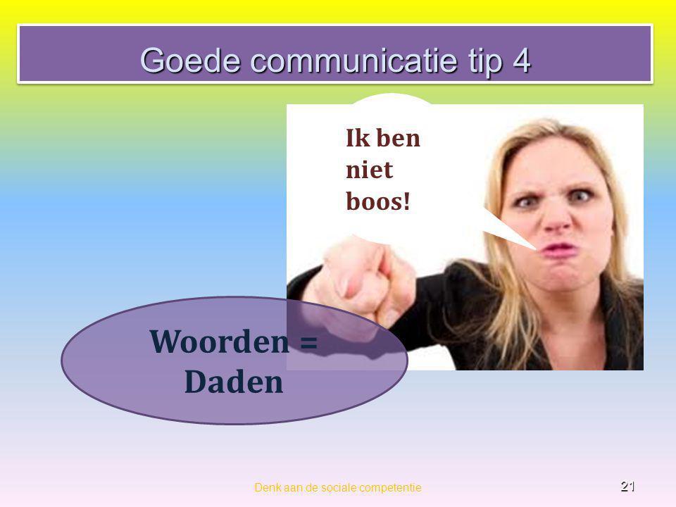 Goede communicatie tip 4 Denk aan de sociale competentie 21 Ik ben niet boos! Woorden = Daden