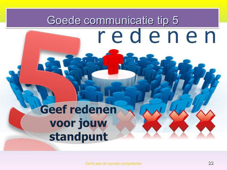 Goede communicatie tip 5 Denk aan de sociale competentie 22 Geef redenen voor jouw standpunt