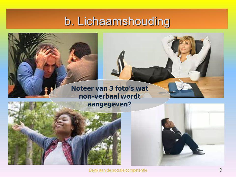 b. Lichaamshouding Denk aan de sociale competentie 8 Noteer van 3 foto's wat non-verbaal wordt aangegeven?
