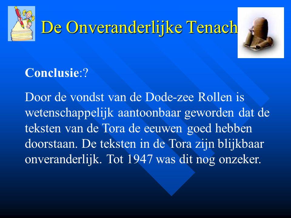 De Onveranderlijke Tenach Conclusie:? Door de vondst van de Dode-zee Rollen is wetenschappelijk aantoonbaar geworden dat de teksten van de Tora de eeu