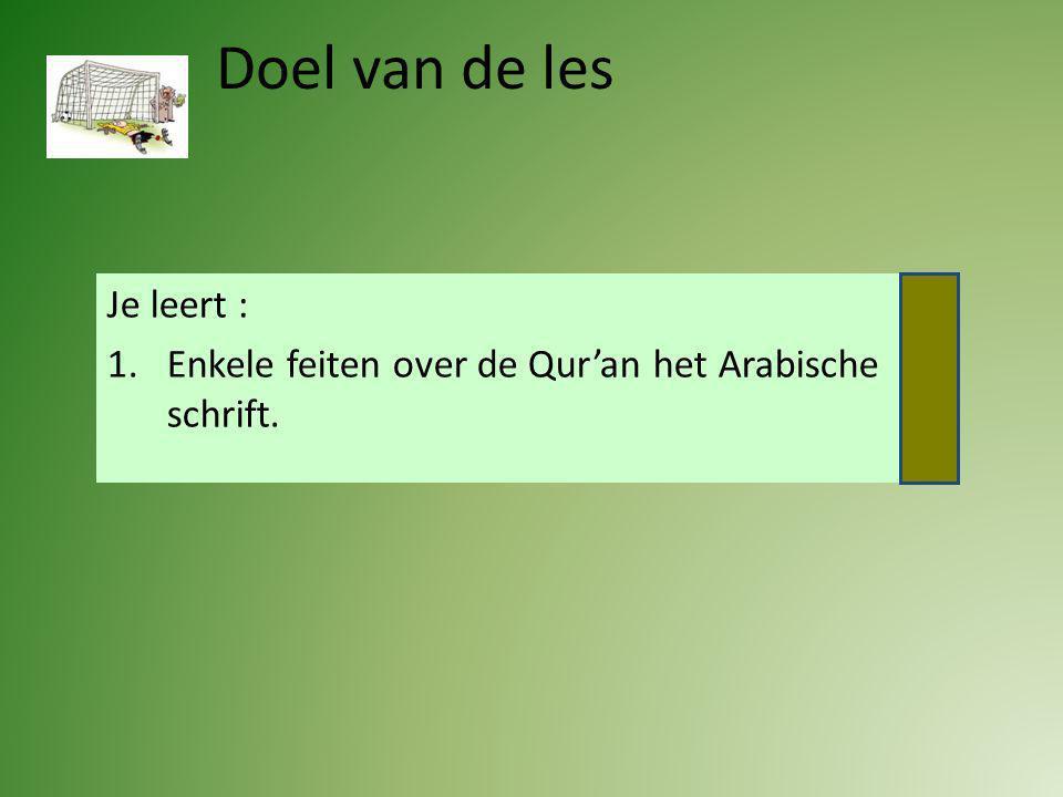 Doel van de les Je leert : 1.Enkele feiten over de Qur'an het Arabische schrift.