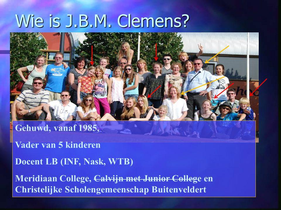Wie is J.B.M. Clemens? Gehuwd, vanaf 1985, Vader van 5 kinderen Docent LB (INF, Nask, WTB) Meridiaan College, Calvijn met Junior College en Christelij
