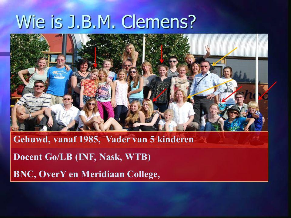 Wie is J.B.M. Clemens? Gehuwd, vanaf 1985, Vader van 5 kinderen Docent Go/LB (INF, Nask, WTB) BNC, OverY en Meridiaan College,