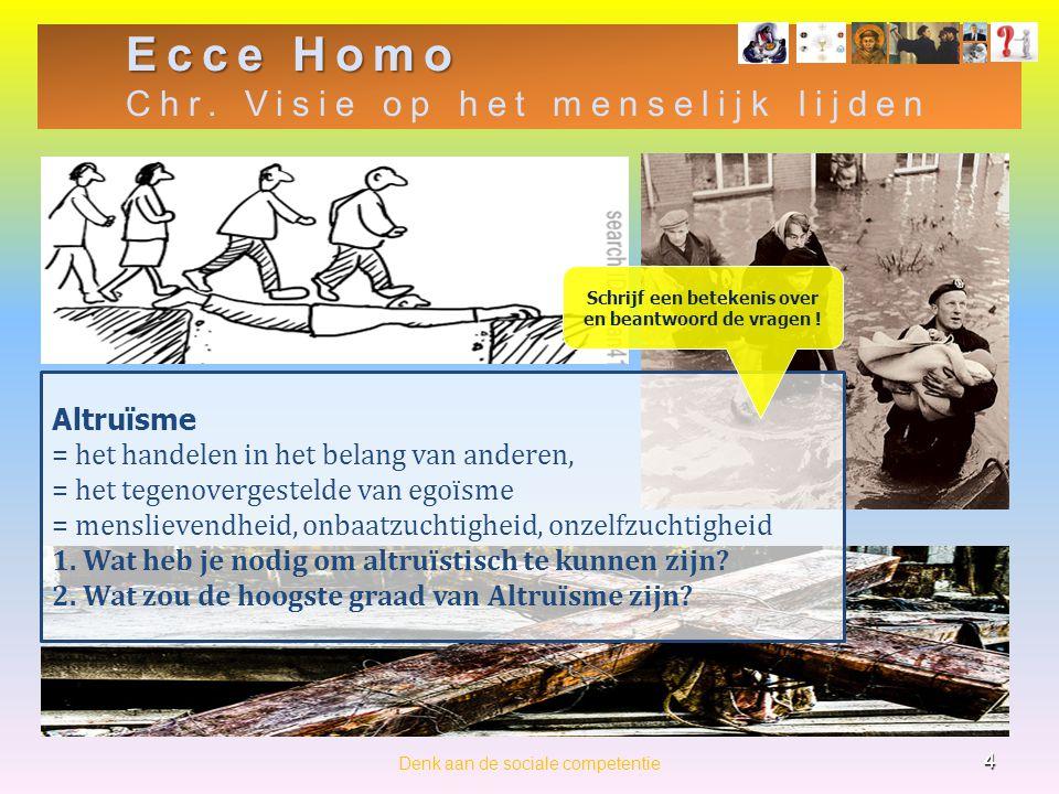 Ecce Homo Chr. Visie op het menselijk lijden 4 Denk aan de sociale competentie Altruïsme = het handelen in het belang van anderen, = het tegenovergest