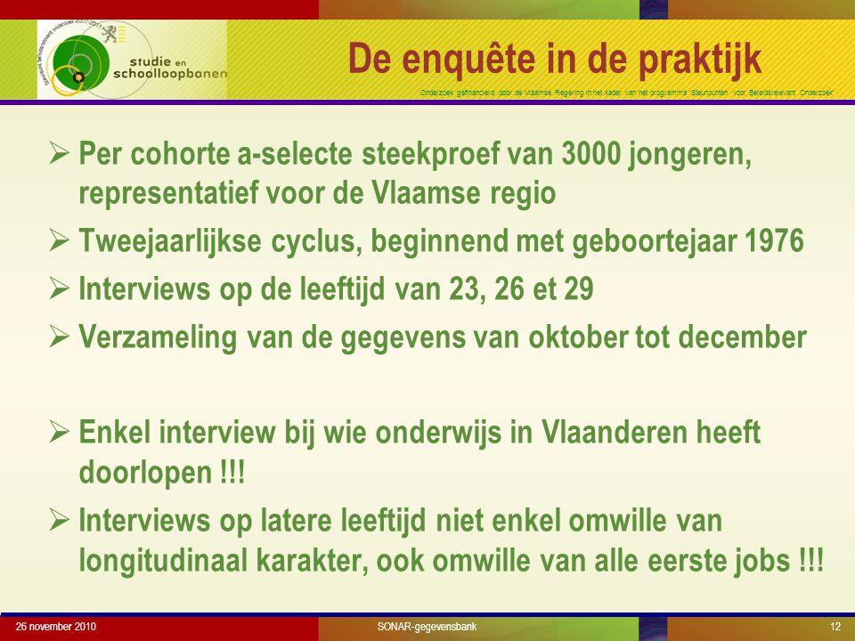 Onderzoek gefinancierd door de Vlaamse Regering in het kader van het programma 'Steunpunten voor Beleidsrelevant Onderzoek' 26 november 201012 De enquête in de praktijk  Per cohorte a-selecte steekproef van 3000 jongeren, representatief voor de Vlaamse regio  Tweejaarlijkse cyclus, beginnend met geboortejaar 1976  Interviews op de leeftijd van 23, 26 et 29  Verzameling van de gegevens van oktober tot december  Enkel interview bij wie onderwijs in Vlaanderen heeft doorlopen !!.