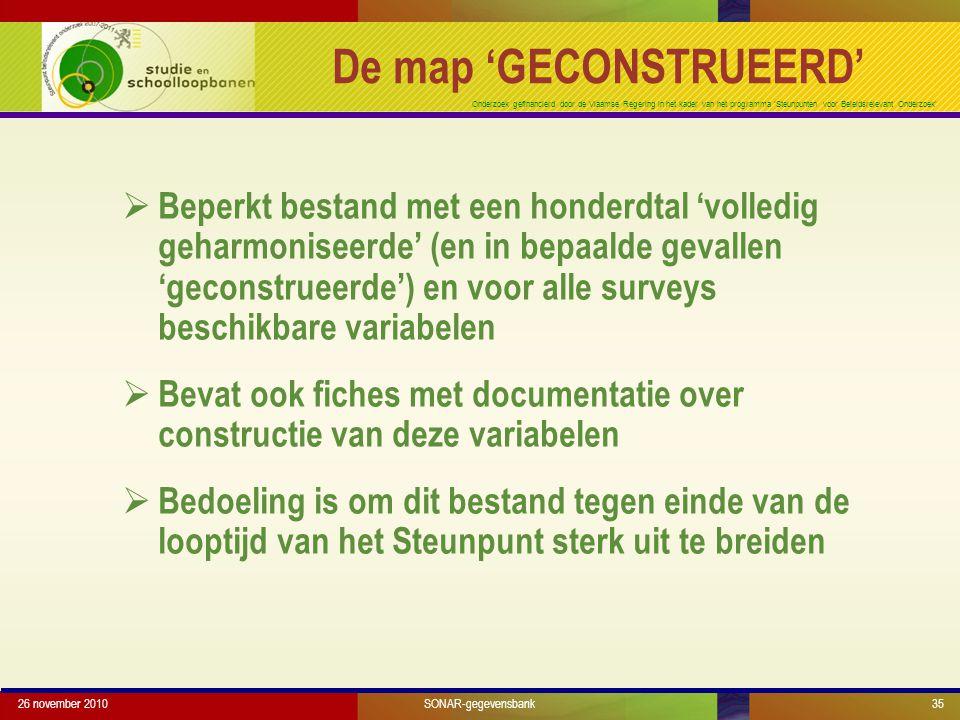 Onderzoek gefinancierd door de Vlaamse Regering in het kader van het programma 'Steunpunten voor Beleidsrelevant Onderzoek'  Beperkt bestand met een honderdtal 'volledig geharmoniseerde' (en in bepaalde gevallen 'geconstrueerde') en voor alle surveys beschikbare variabelen  Bevat ook fiches met documentatie over constructie van deze variabelen  Bedoeling is om dit bestand tegen einde van de looptijd van het Steunpunt sterk uit te breiden 26 november 201035SONAR-gegevensbank De map 'GECONSTRUEERD'