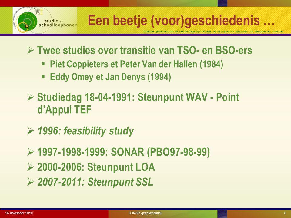 Onderzoek gefinancierd door de Vlaamse Regering in het kader van het programma 'Steunpunten voor Beleidsrelevant Onderzoek' 26 november 20106 Een beetje (voor)geschiedenis …  Twee studies over transitie van TSO- en BSO-ers  Piet Coppieters et Peter Van der Hallen (1984)  Eddy Omey et Jan Denys (1994)  Studiedag 18-04-1991: Steunpunt WAV - Point d'Appui TEF  1996: feasibility study  1997-1998-1999: SONAR (PBO97-98-99)  2000-2006: Steunpunt LOA  2007-2011: Steunpunt SSL SONAR-gegevensbank
