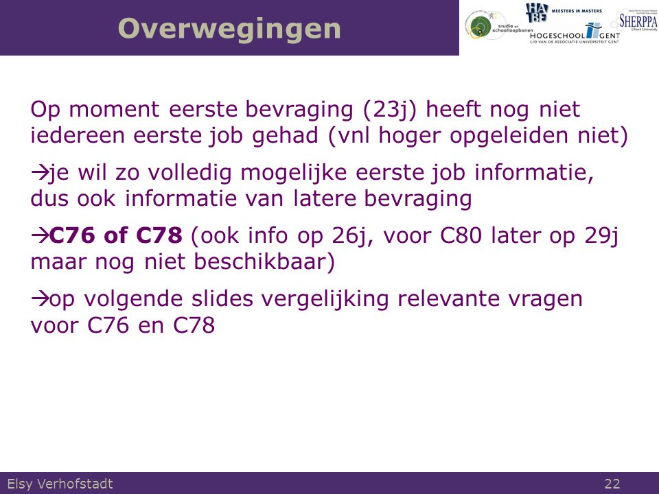 Overwegingen Elsy Verhofstadt 22 Op moment eerste bevraging (23j) heeft nog niet iedereen eerste job gehad (vnl hoger opgeleiden niet)  je wil zo volledig mogelijke eerste job informatie, dus ook informatie van latere bevraging  C76 of C78 (ook info op 26j, voor C80 later op 29j maar nog niet beschikbaar)  op volgende slides vergelijking relevante vragen voor C76 en C78