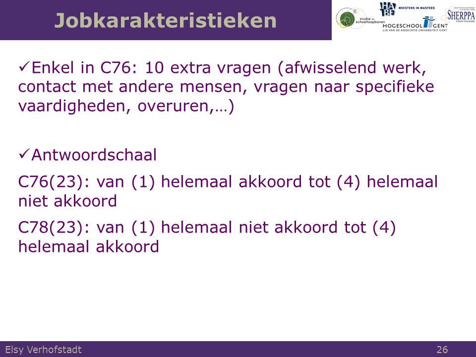 Jobkarakteristieken Elsy Verhofstadt 26 Enkel in C76: 10 extra vragen (afwisselend werk, contact met andere mensen, vragen naar specifieke vaardigheden, overuren,…) Antwoordschaal C76(23): van (1) helemaal akkoord tot (4) helemaal niet akkoord C78(23): van (1) helemaal niet akkoord tot (4) helemaal akkoord