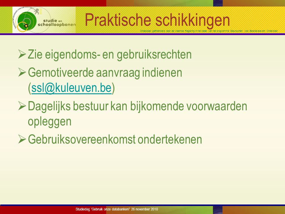 Onderzoek gefinancierd door de Vlaamse Regering in het kader van het programma 'Steunpunten voor Beleidsrelevant Onderzoek' Praktische schikkingen  Zie eigendoms- en gebruiksrechten  Gemotiveerde aanvraag indienen (ssl@kuleuven.be)ssl@kuleuven.be  Dagelijks bestuur kan bijkomende voorwaarden opleggen  Gebruiksovereenkomst ondertekenen Studiedag 'Gebruik onze databanken!' 26 november 2010