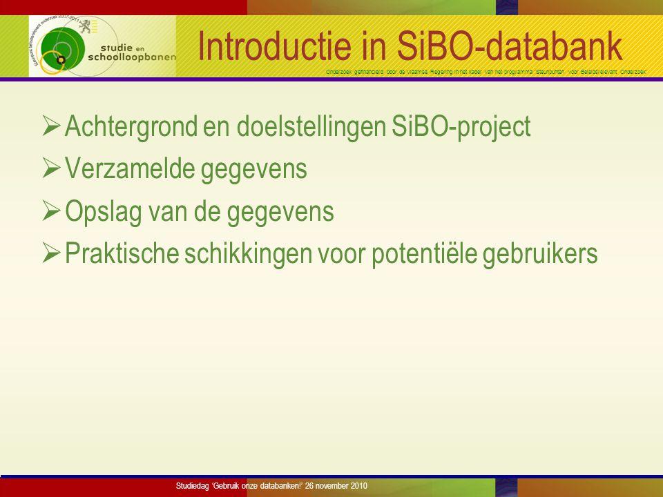 Onderzoek gefinancierd door de Vlaamse Regering in het kader van het programma 'Steunpunten voor Beleidsrelevant Onderzoek' Introductie in SiBO-databank  Achtergrond en doelstellingen SiBO-project  Verzamelde gegevens  Opslag van de gegevens  Praktische schikkingen voor potentiële gebruikers Studiedag 'Gebruik onze databanken!' 26 november 2010
