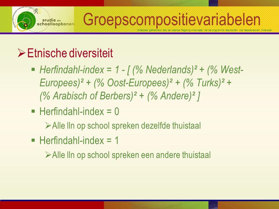 Onderzoek gefinancierd door de Vlaamse Regering in het kader van het programma 'Steunpunten voor Beleidsrelevant Onderzoek' Groepscompositievariabelen  Etnische diversiteit  Herfindahl-index = 1 - [ (% Nederlands)² + (% West- Europees)² + (% Oost-Europees)² + (% Turks)² + (% Arabisch of Berbers)² + (% Andere)² ]  Herfindahl-index = 0  Alle lln op school spreken dezelfde thuistaal  Herfindahl-index = 1  Alle lln op school spreken een andere thuistaal