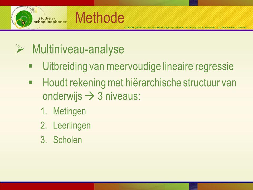 Onderzoek gefinancierd door de Vlaamse Regering in het kader van het programma 'Steunpunten voor Beleidsrelevant Onderzoek' Methode  Multiniveau-analyse  Uitbreiding van meervoudige lineaire regressie  Houdt rekening met hiërarchische structuur van onderwijs  3 niveaus: 1.Metingen 2.Leerlingen 3.Scholen