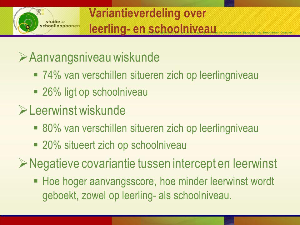 Onderzoek gefinancierd door de Vlaamse Regering in het kader van het programma 'Steunpunten voor Beleidsrelevant Onderzoek' Variantieverdeling over leerling- en schoolniveau  Aanvangsniveau wiskunde  74% van verschillen situeren zich op leerlingniveau  26% ligt op schoolniveau  Leerwinst wiskunde  80% van verschillen situeren zich op leerlingniveau  20% situeert zich op schoolniveau  Negatieve covariantie tussen intercept en leerwinst  Hoe hoger aanvangsscore, hoe minder leerwinst wordt geboekt, zowel op leerling- als schoolniveau.