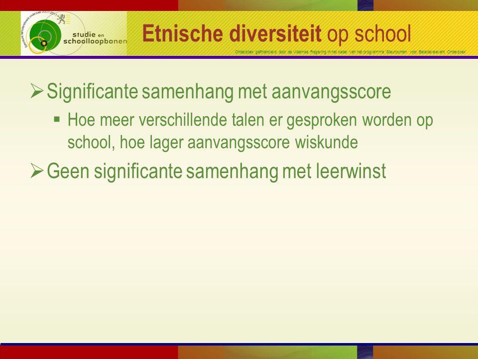 Onderzoek gefinancierd door de Vlaamse Regering in het kader van het programma 'Steunpunten voor Beleidsrelevant Onderzoek' Etnische diversiteit op school  Significante samenhang met aanvangsscore  Hoe meer verschillende talen er gesproken worden op school, hoe lager aanvangsscore wiskunde  Geen significante samenhang met leerwinst