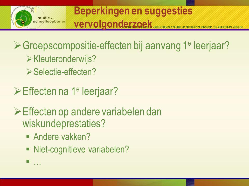 Onderzoek gefinancierd door de Vlaamse Regering in het kader van het programma 'Steunpunten voor Beleidsrelevant Onderzoek' Beperkingen en suggesties vervolgonderzoek  Groepscompositie-effecten bij aanvang 1 e leerjaar.