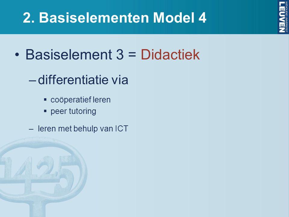 2. Basiselementen Model 4 Basiselement 3 = Didactiek –differentiatie via  coöperatief leren  peer tutoring –leren met behulp van ICT