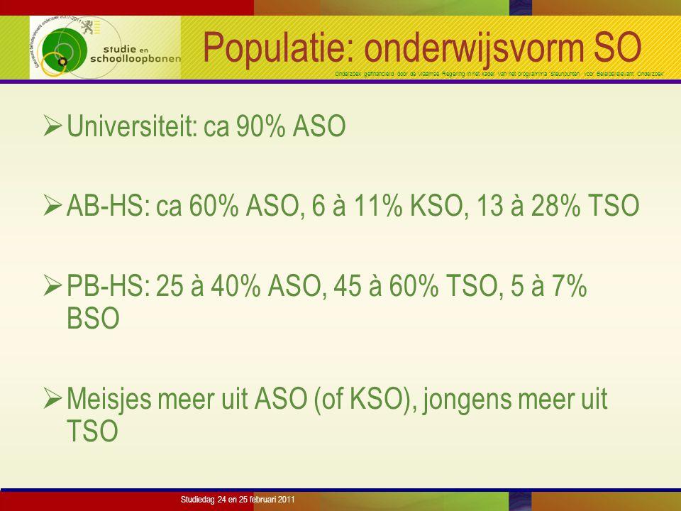 Onderzoek gefinancierd door de Vlaamse Regering in het kader van het programma 'Steunpunten voor Beleidsrelevant Onderzoek' Studiedag 24 en 25 februari 2011 Populatie: onderwijsvorm SO  Universiteit: ca 90% ASO  AB-HS: ca 60% ASO, 6 à 11% KSO, 13 à 28% TSO  PB-HS: 25 à 40% ASO, 45 à 60% TSO, 5 à 7% BSO  Meisjes meer uit ASO (of KSO), jongens meer uit TSO
