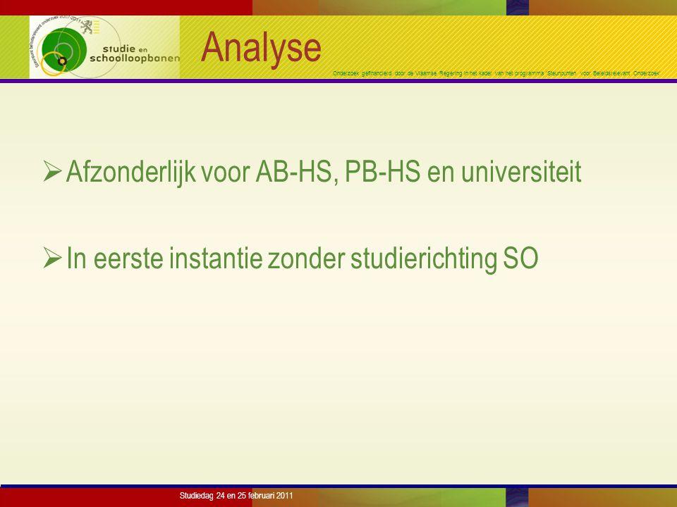 Onderzoek gefinancierd door de Vlaamse Regering in het kader van het programma 'Steunpunten voor Beleidsrelevant Onderzoek' Studiedag 24 en 25 februari 2011 Analyse  Afzonderlijk voor AB-HS, PB-HS en universiteit  In eerste instantie zonder studierichting SO