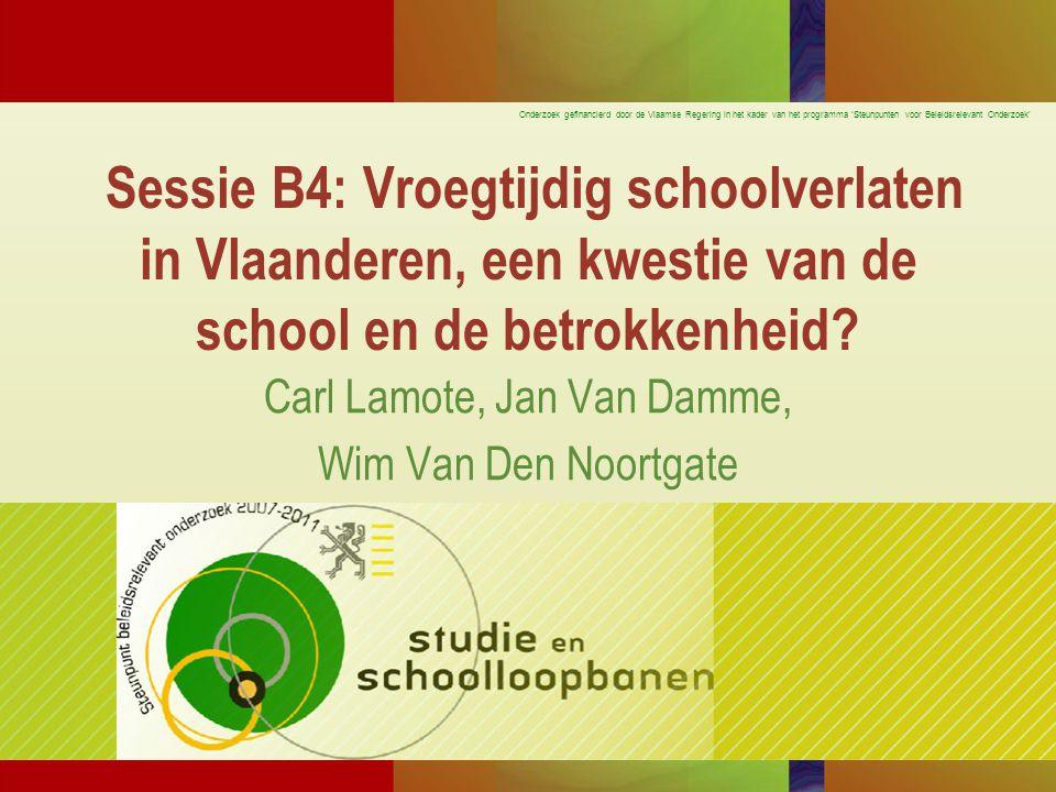 Onderzoek gefinancierd door de Vlaamse Regering in het kader van het programma 'Steunpunten voor Beleidsrelevant Onderzoek' Sessie B4: Vroegtijdig schoolverlaten in Vlaanderen, een kwestie van de school en de betrokkenheid.