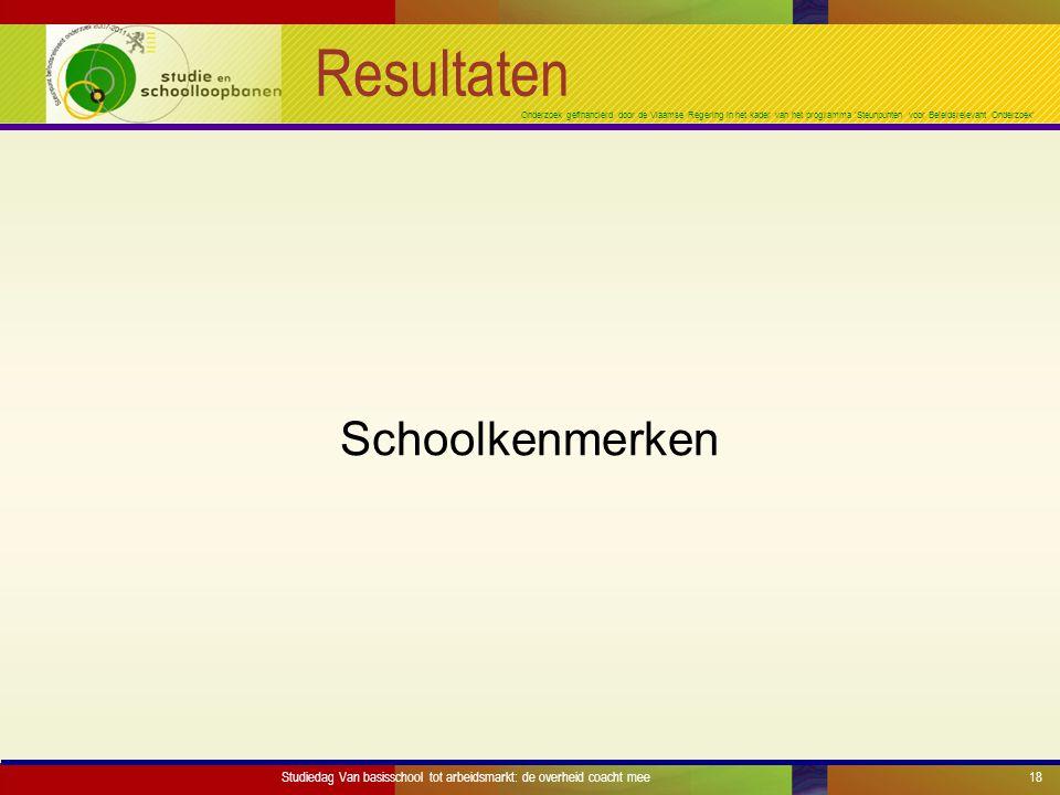 Onderzoek gefinancierd door de Vlaamse Regering in het kader van het programma 'Steunpunten voor Beleidsrelevant Onderzoek' Resultaten Schoolkenmerken Studiedag Van basisschool tot arbeidsmarkt: de overheid coacht mee18