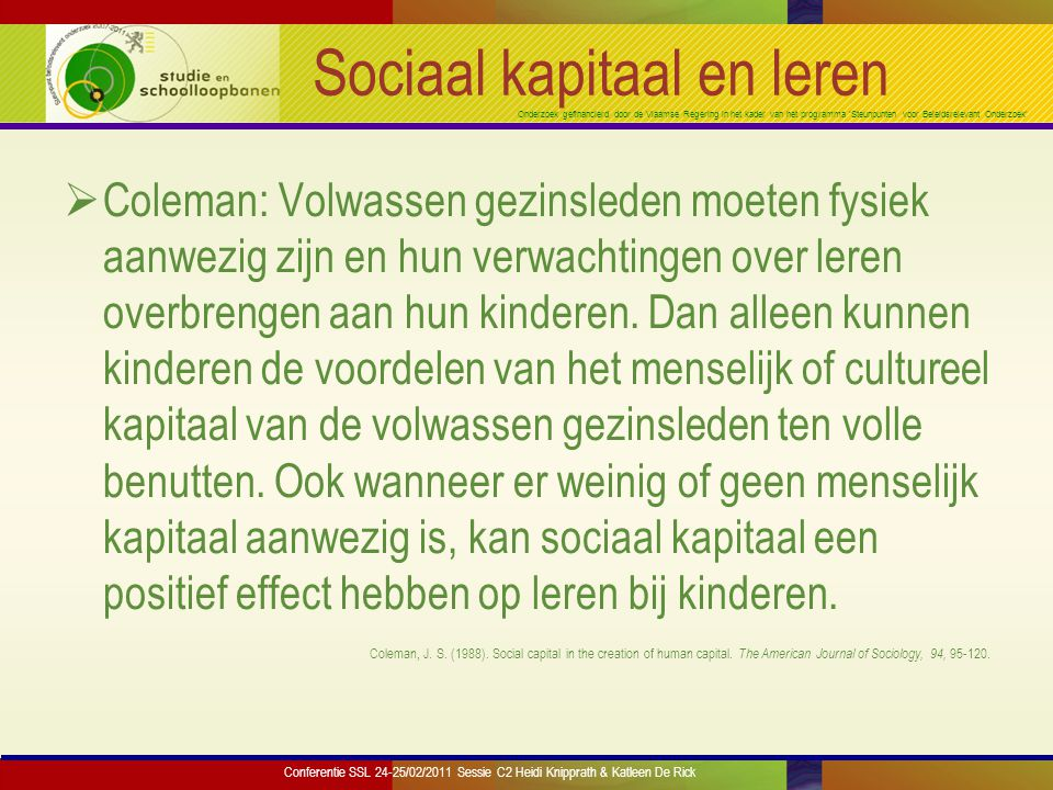 Onderzoek gefinancierd door de Vlaamse Regering in het kader van het programma 'Steunpunten voor Beleidsrelevant Onderzoek' Sociaal kapitaal en leren  Coleman: Volwassen gezinsleden moeten fysiek aanwezig zijn en hun verwachtingen over leren overbrengen aan hun kinderen.