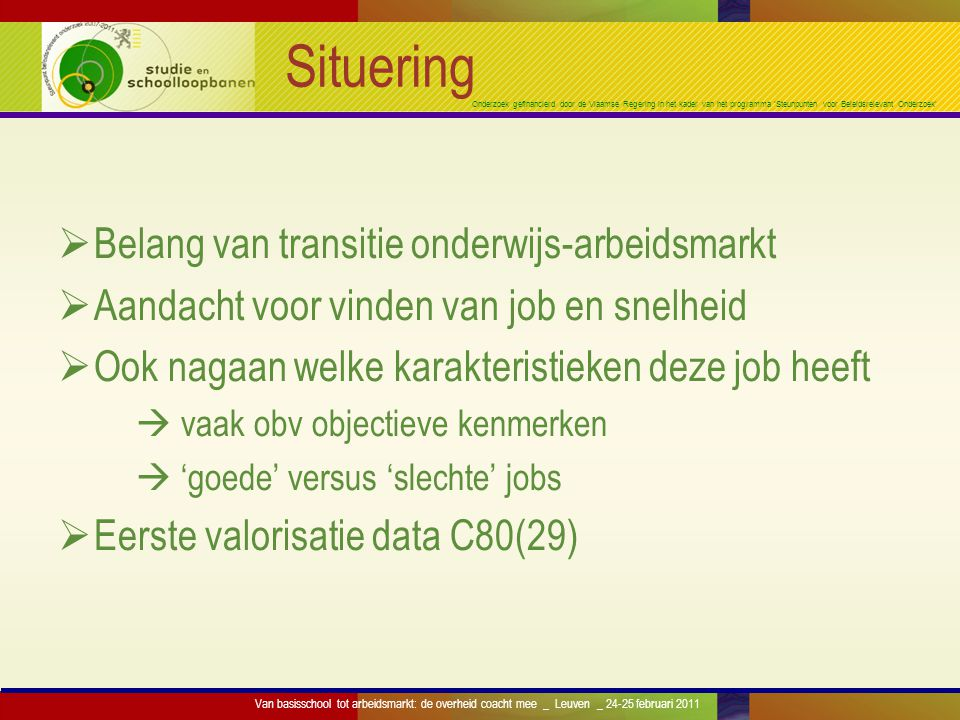 Onderzoek gefinancierd door de Vlaamse Regering in het kader van het programma 'Steunpunten voor Beleidsrelevant Onderzoek' Onderwijsniveau Laag (<SO) (339) Midden (SO) (1259) Hoog (HO) (1058) Uitdaging 0,550,600,69 Fysieke belasting 0,490,420,21 Autonomie 0,310,340,51 Werkdruk 0,580,570,56 Samenwerken 0,840,850,87 Van basisschool tot arbeidsmarkt: de overheid coacht mee _ Leuven _ 24-25 februari 2011 Min=0, max=1