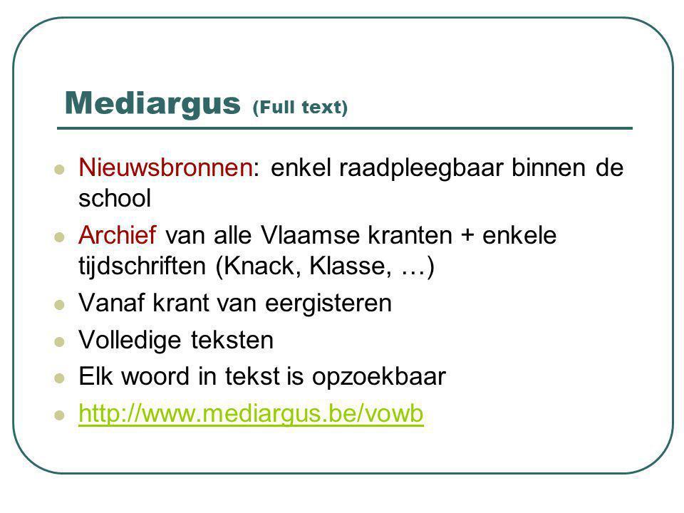 Mediargus (Full text) Nieuwsbronnen: enkel raadpleegbaar binnen de school Archief van alle Vlaamse kranten + enkele tijdschriften (Knack, Klasse, …) Vanaf krant van eergisteren Volledige teksten Elk woord in tekst is opzoekbaar http://www.mediargus.be/vowb
