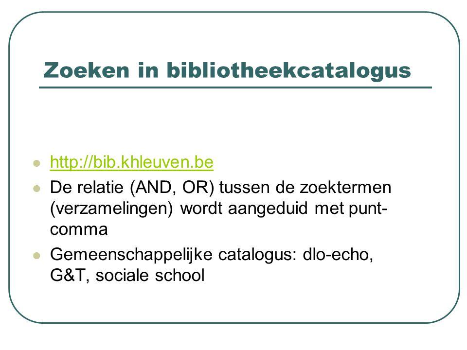 Zoeken in bibliotheekcatalogus http://bib.khleuven.be De relatie (AND, OR) tussen de zoektermen (verzamelingen) wordt aangeduid met punt- comma Gemeenschappelijke catalogus: dlo-echo, G&T, sociale school