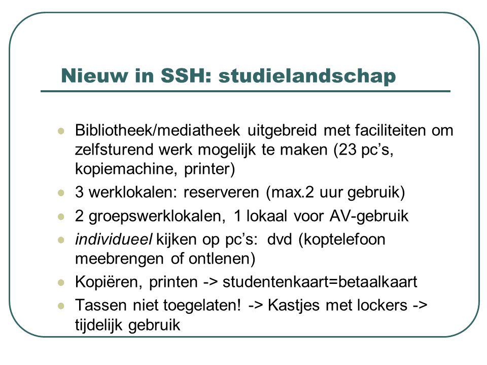 Nieuw in SSH: studielandschap Bibliotheek/mediatheek uitgebreid met faciliteiten om zelfsturend werk mogelijk te maken (23 pc's, kopiemachine, printer) 3 werklokalen: reserveren (max.2 uur gebruik) 2 groepswerklokalen, 1 lokaal voor AV-gebruik individueel kijken op pc's: dvd (koptelefoon meebrengen of ontlenen) Kopiëren, printen -> studentenkaart=betaalkaart Tassen niet toegelaten.