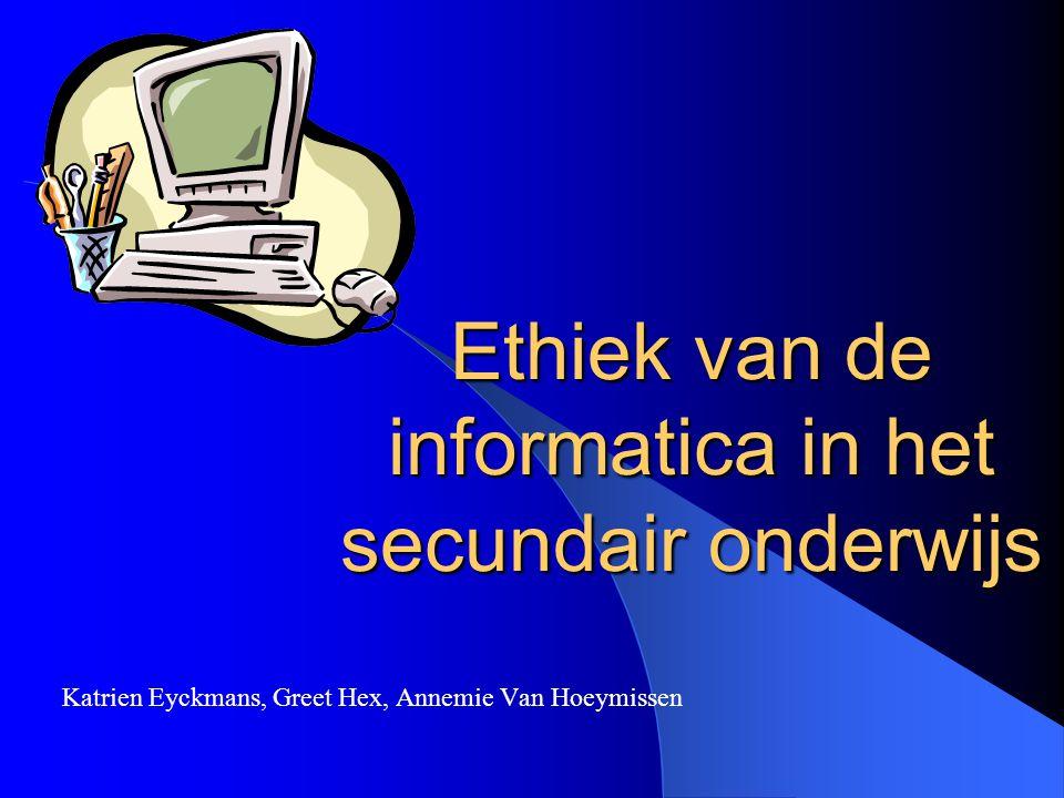 Ethiek van de informatica in het secundair onderwijs Katrien Eyckmans, Greet Hex, Annemie Van Hoeymissen