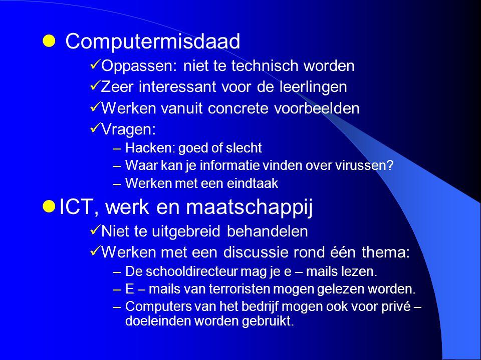 Computermisdaad Oppassen: niet te technisch worden Zeer interessant voor de leerlingen Werken vanuit concrete voorbeelden Vragen: –Hacken: goed of sle