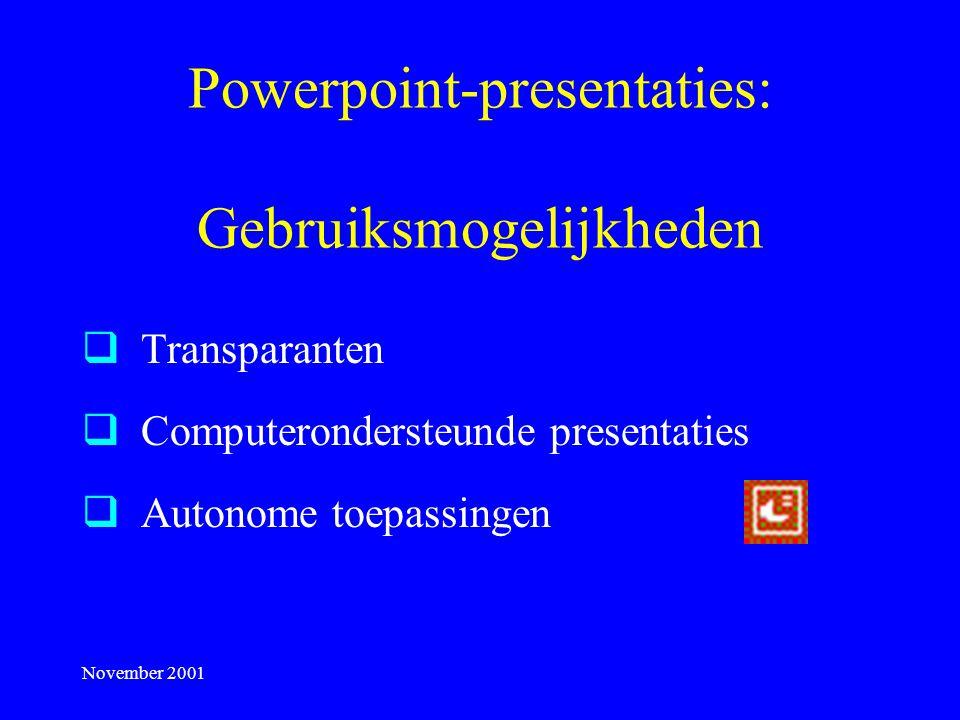 November 2001 Powerpoint-presentaties: Gebruiksmogelijkheden  Transparanten  Computerondersteunde presentaties  Autonome toepassingen